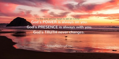 To the one whose heart is set on Christ, God's power is always on you; God's presence is always with you; God's truth never changes.