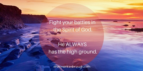 Fight your battles in the Spirit of God. He ALWAYS has the high ground.