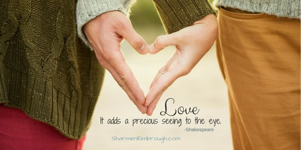 Love. It adds a precious seeing to the eye. -Shakespeare