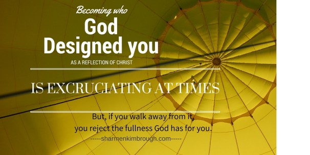 Becoming who God designed you, as a reflection of Christ, is excruciating at times. But, if you walk away from it, you reject the fullness God has for you.
