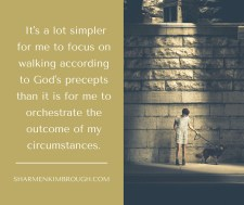 It's a lot simpler for me to focus on walking according to God's precepts than it is for me to orchestrate the outcome of my circumstances.