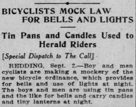 BICYCLISTS MOCK LAW FOR BELLS AND LIGHTS Tin Pans and Candles Used to Herald Riders [Special Dispatch to The Call] REDDING, Sept. 2.— Boy and men cyclists are making a mockery of the new bicycle ordinance, which provides for. bells and use of lights at night. The boys and men are using tin pans and the'like for bells and carry candles and tiny lanterns at night. (from the September 3, 1909 edition of the San Francisco Call)
