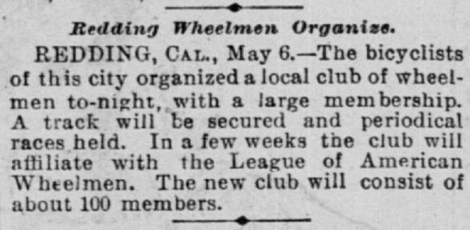 Redding Wheelmen Organize. REDDING, CAL., May 6.—The bicyclists of this city organized a local climb of wheelmen to-night, with a large membership. A track will be secured and periodical races held. In a few weeks the club will affiliate with the League of American Wheelmen. The new club will consist of about 100 members.