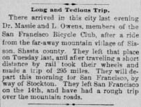 Long and Tedious Trip. There arrived in this city last evening Dr. Massie and L Owens, members of the San Francisco Bicycle Club, after a ride from the far-away mountain village of Sisson, Shasta county. They left that place on Tuesday last, and after traveling a short distance by rail took their wheels and made; a trip of 295 miles. They will depart this morning for San Francisco, by way of Stockton. They left San Francisco on the 14th, and have had a rough trip over the mountain roads. (from Sacramento Daily Record-Union, Saturday, May 25, 1889)