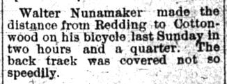 Walter Nunamaker made the distance from Redding to Cottonwood on his bicycle last Sunday in two hours and a quarter. The back track was covered not so speedily. (from Republican Free Press, May 25, 1889.)