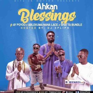 Ahkan – Blessings Ft AY Poyoo x Shatta Bundle x Ablekuma Nana Lace