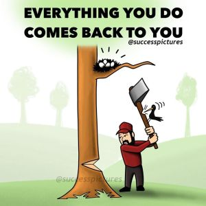 EVERYTHING YOU DO COMES BACK TO YOU