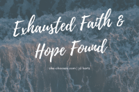 Exhausted Faith & Hope Found