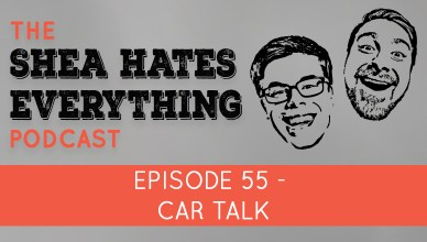 The Shea Hates Everything Podcast Episode 55