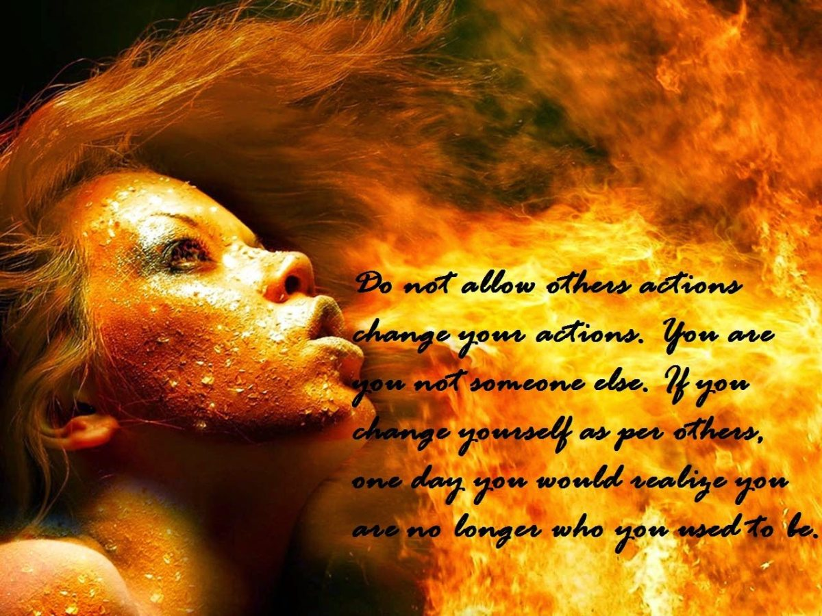 Do not allow others actions change your actions  You are you