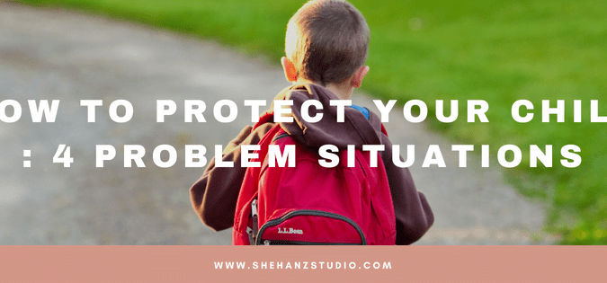 HOW TO PROTECT YOUR CHILD - 4 PROBLEM SITUATIONS