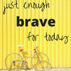 just enough brave for today