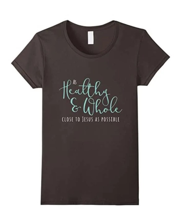 As healthy, whole, and close to Jesus as possible shirt from Shelemah