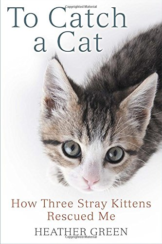 'To Catch a Cat: How Three Stray Kittens Rescued Me' by Heather Green