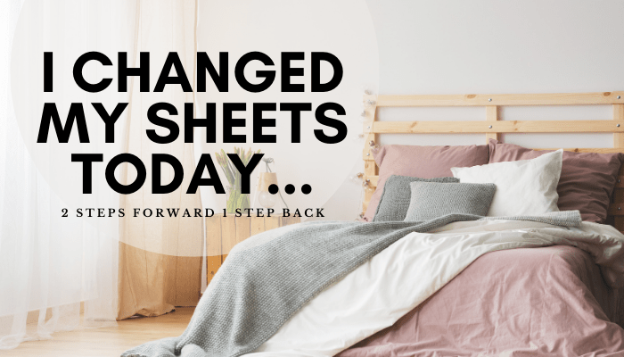 I Changed My Sheets Today… Two Steps Forward, One Step Back