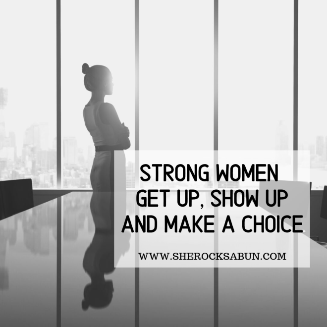 Strong women get up, show up and make a choice by sherocksabun. Empower yourself and believe you can.