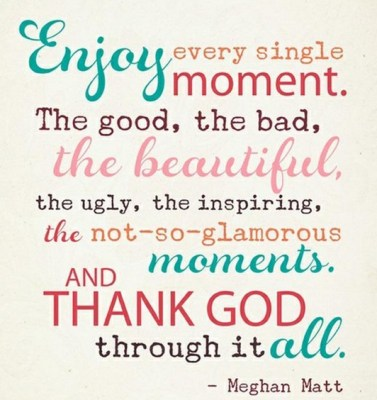 enjoy all, thank God for it all,