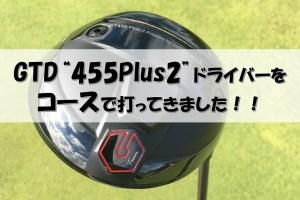 """GTD""""455Plus2""""ドライバーを試打!!コースで打ってみた感想は?(2020年6月末発売)"""