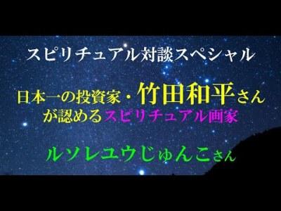 【対談YouTube vol.12】日本一の投資家・竹田和平さん が認めたスピリチュアル画家 「ルソレユウじゅんこ」さん