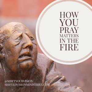 How you pray matters in the fire: Faith in the Fire