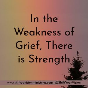 It doesn't take long for weakness and weariness to move in to the grieving heart. In our weakness, God's power and strength are made perfect.