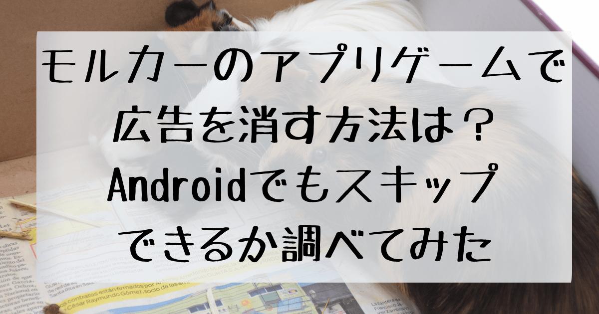モルカーのアプリゲームで広告を消す方法は?Androidでもスキップできるか調べてみた