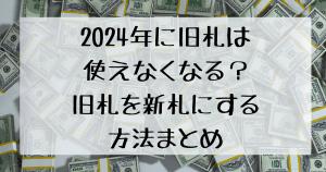 2024年に旧札は使えなくなる?旧札を新札にする方法まとめ