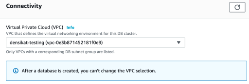 Connectivity  Virtual Private Cloud (VPC) Info  VPC that defines the virtual networking environment for this DB cluster.  densikat-testing (vpc-Oe3b871452181fOe9)  Only VPCs with a corresponding DB subnet group are listed.  @ After a database is created, you can't change the VPC selection.  c