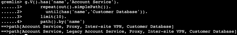 gremlin>  g.V()•  has( 'name' , 'Account Service' ) .  repeat (out( ) . simplepath( ) ) .  until (has( ' name' , ' Customer Database' ) ) .  limit( 10).  path( ) . ' name' )  [Account Service, Proxy, Inter—site VPN, Customer Database]  Service, Legacy Account Service, Proxy, Inter—site VPN, Customer Database]