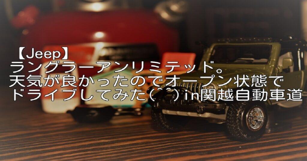 【Jeep】ラングラーアンリミテッド。天気が良かったのでオープン状態でドライブしてみた(^^)in関越自動車道