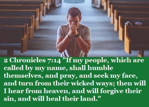 "2 Chronicles 7:14 ""If my people, which are called by my name, shall humble themselves, and pray, and seek my face, and turn from their wicked ways; then will I hear from heaven, and will forgive their sin, and will heal their land."""