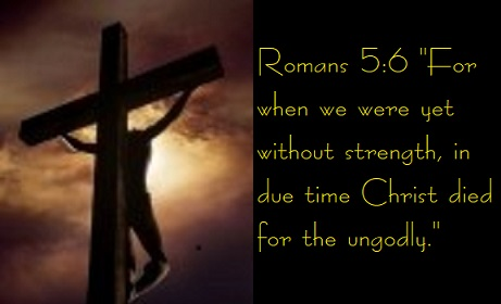 "Romans 5:6 ""For when we were yet without strength, in due time Christ died for the ungodly."""