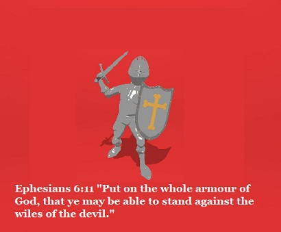 "Ephesians 6:11 ""Put on the whole armour of God, that ye may be able to stand against the wiles of the devil."""