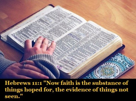 "Hebrews 11:1 ""Now faith is the substance of things hoped for, the evidence of things not seen."""