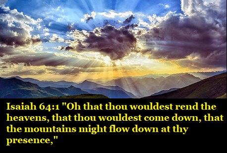 """Isaiah 64:1 """"Oh that thou wouldest rend the heavens, that thou wouldest come down, that the mountains might flow down at thy presence,"""""""