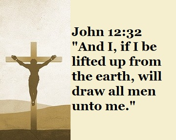 """John 12:32 """"And I, if I be lifted up from the earth, will draw all men unto me."""""""