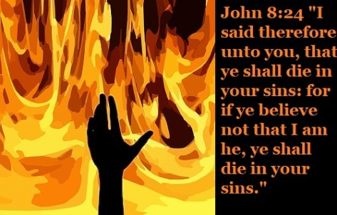 "John 8:24 ""I said therefore unto you, that ye shall die in your sins: for if ye believe not that I am he, ye shall die in your sins."""