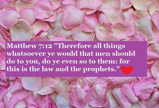 "Matthew 7:12 ""Therefore all things whatsoever ye would that men should do to you, do ye even so to them: for this is the law and the prophets."""