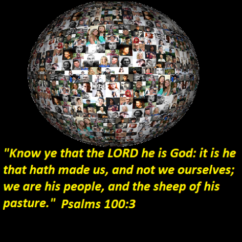 "Psalms 100:3 ""Know ye that the LORD he is God: it is he that hath made us, and not we ourselves; we are his people, and the sheep of his pasture."""