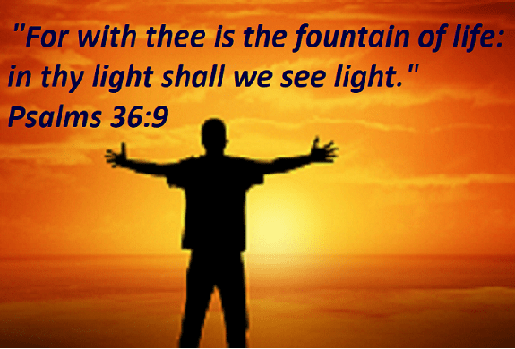 "Psalms 36:9 ""For with thee is the fountain of life: in thy light shall we see light."""