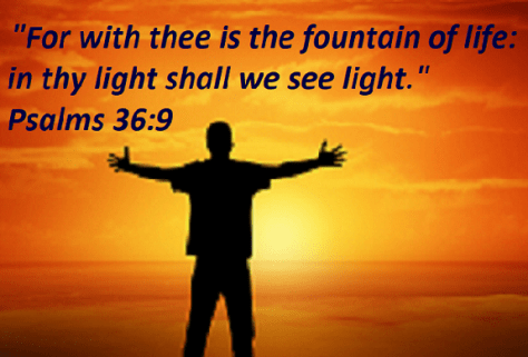 """Psalms 36:9 """"For with thee is the fountain of life: in thy light shall we see light."""""""