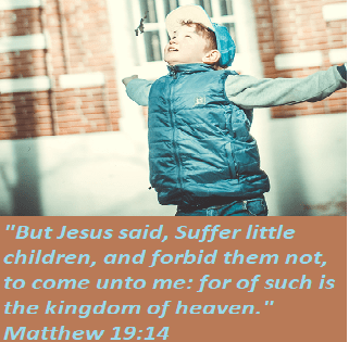 "Matthew 19:14 ""But Jesus said, Suffer little children, and forbid them not, to come unto me: for of such is the kingdom of heaven."""