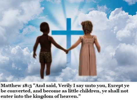 "Matthew 18:3 ""And said, Verily I say unto you, Except ye be converted, and become as little children, ye shall not enter into the kingdom of heaven."""