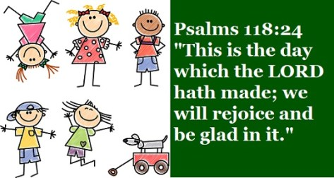 "Psalms 118:24 ""This is the day which the LORD hath made; we will rejoice and be glad in it."""