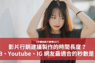【手機拍影片教學057】影片行銷建議製作的時間長度?FB、Youtube、IG 網友最適合的秒數是?