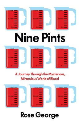 Nine Pints: A Journey through the Mysterious, Miraculous World of Blood by Rose George