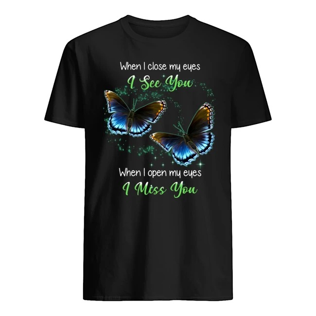 WHEN I CLOSE MY EYES I SEE YOU WHEN I OPEN MY EYES I MISS YOU BUTTERFLY SHIRT