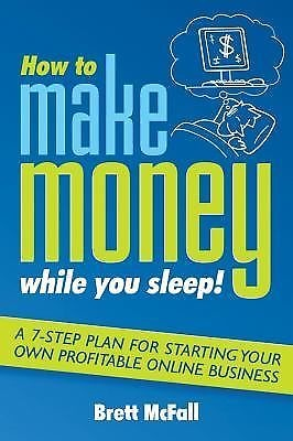 How to Make Money While You Sleep!  A 7-Step Plan for Starting Your Own...