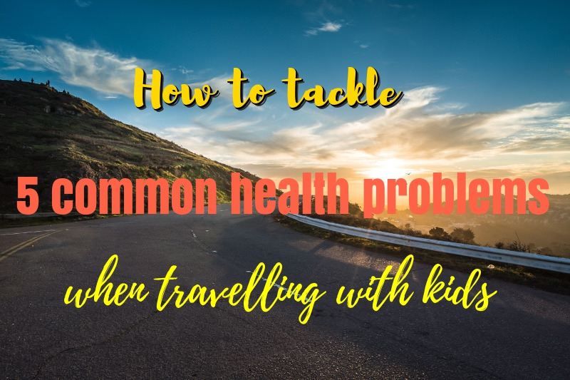How to tackle 5 common health problems when travelling with kids
