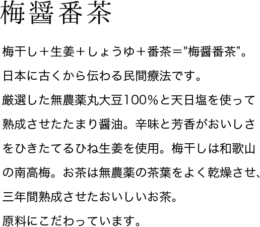 梅醤番茶 梅干し+生姜+しょうゆ+番茶=梅醤番茶。日本に古くから伝わる民間療法です。厳選した無農薬丸大豆100%と天日塩を使って熟成させたたまり醤油。辛味と芳香がおいしさをひきたてるひね生姜を使用。梅干しは和歌山の南高梅。お茶は無農薬の茶葉をよく乾燥させ、三年間熟成させたおいしいお茶。原料にこだわっています。